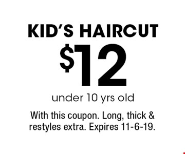 $12 under 10 yrs old kid's haircut. With this coupon. Long, thick & restyles extra. Expires 11-6-19.
