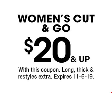 $20 & up women's cut & go. With this coupon. Long, thick & restyles extra. Expires 11-6-19.