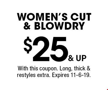 $25 & up women's cut & blowdry. With this coupon. Long, thick & restyles extra. Expires 11-6-19.