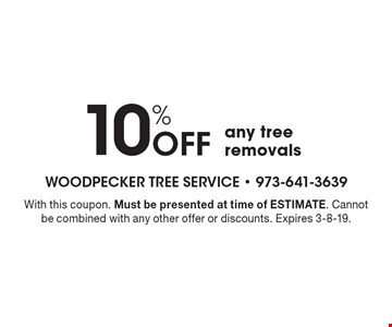 10% Off any tree removals. With this coupon. Must be presented at time of ESTIMATE. Cannot be combined with any other offer or discounts. Expires 3-8-19.