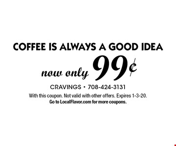 Coffee is always a good idea, now only 99¢ coffee is always a good idea. With this coupon. Not valid with other offers. Expires 1-3-20. Go to LocalFlavor.com for more coupons.