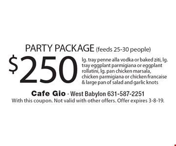PARTY PACKAGE (feeds 25-30 people) $25 0lg. tray of penne alla vodka or baked ziti, lg. tray eggplant parmigiana or eggplant rollatini, lg. pan chicken marsala, chicken parmigiana or chicken francaise & large pan of salad and garlic knots. With this coupon. Not valid with other offers. Offer expires 3-8-19.