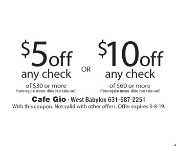 $5 off $10 off any check any check of $30 or more from regular menu · dine in or take-out of $60 or mor efrom regular menu · dine in or take-out. With this coupon. Not valid with other offers. Offer expires 3-8-19.