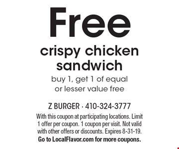 Free crispy chicken sandwich. Buy 1, get 1 of equal or lesser value free. With this coupon at participating locations. Limit 1 offer per coupon. 1 coupon per visit. Not valid with other offers or discounts. Expires 8-31-19. Go to LocalFlavor.com for more coupons.