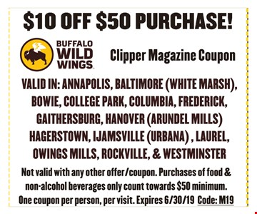 $10 off $50 purchase. Clipper Magazine Coupon. Not valid with any other offer/coupon. Purchases of food & non-alcoholic beverages only count towards $50 minimum. One coupon per person, per visit. Expires 6/30/19. Code: C19.