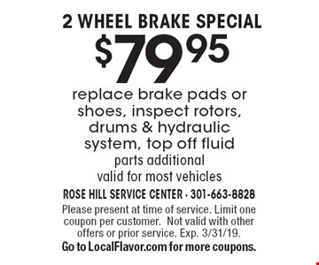 2 wheel brake special $79.95 replace brake pads or shoes, inspect rotors, drums & hydraulic system, top off fluid. parts additional valid for most vehicles. Please present at time of service. Limit one coupon per customer.Not valid with other offers or prior service. Exp. 3/31/19. Go to LocalFlavor.com for more coupons.
