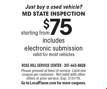 Just buy a used vehicle? MD state inspection starting from $75. includes electronic submission. valid for most vehicles. Please present at time of service. Limit one coupon per customer. Not valid with other offers or prior service. Exp. 3/31/19. Go to LocalFlavor.com for more coupons.
