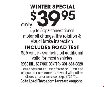 WINTER SPECIAL only $39.95. up to 5 qts conventional motor oil change, tire rotation & visual brake inspection includes road test. $55 value · synthetic oil additional. valid for most vehicles. Please present at time of service. Limit one coupon per customer. Not valid with other offers or prior service. Exp. 3/31/19. Go to LocalFlavor.com for more coupons.