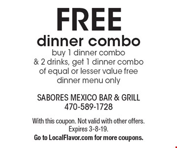 Free dinner combo. Buy 1 dinner combo & 2 drinks, get 1 dinner combo of equal or lesser value free. Dinner menu only. With this coupon. Not valid with other offers. Expires 3-8-19. Go to LocalFlavor.com for more coupons.