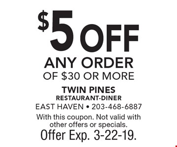 $5 OFF ANY ORDER OF $30 OR MORE. With this coupon. Not valid with other offers or specials. Offer Exp. 3-22-19.