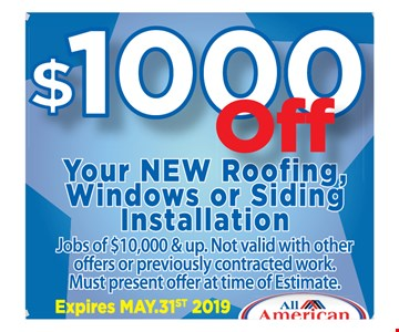 $1,000 off your new roofing, windows or siding installation. Jobs of $10,000 and up. Not valid with other offers or previously contracted work. Must present offer at time of estimate. Expires 5-31-19.
