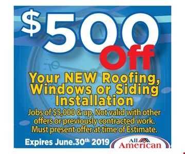 $500 off your new roofing, windows or siding installation. Jobs of $5,000 & up. Not valid with other offers or previously contracted work. Must present offer at time of estimate. 06/30/19