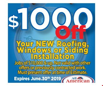 $1000 off your new roofing, windows or siding installation. Jobs of $10,000 & up. Not valid with other offers or previously contracted work. Must present offer at time of estimate. 06/30/19