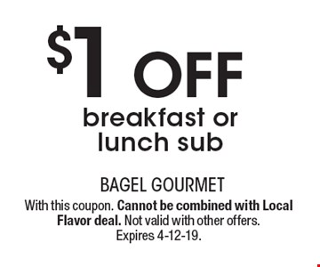 $1 off breakfast or lunch sub. With this coupon. Cannot be combined with Local Flavor deal. Not valid with other offers. Expires 4-12-19.