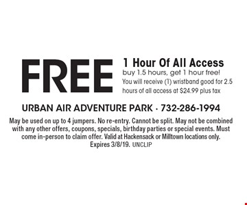 Free 1 Hour Of All Access. Buy 1.5 hours, get 1 hour free! You will receive (1) wristband good for 2.5 hours of all access at $24.99 plus tax. May be used on up to 4 jumpers. No re-entry. Cannot be split. May not be combined with any other offers, coupons, specials, birthday parties or special events. Must come in-person to claim offer. Valid at Hackensack or Milltown locations only. Expires 3/8/19. UNCLIP