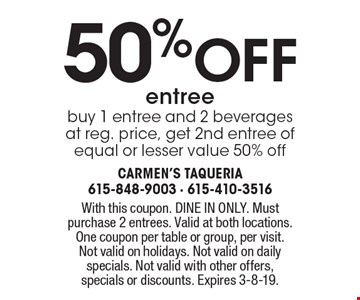 50 %off entree. Buy 1 entree and 2 beverages at reg. price, get 2nd entree of equal or lesser value 50% off. With this coupon. DINE IN ONLY. Must purchase 2 entrees. Valid at both locations.One coupon per table or group, per visit. Not valid on holidays. Not valid on daily specials. Not valid with other offers, specials or discounts. Expires 3-8-19.