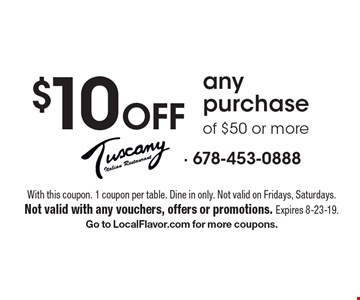 $10 Off any purchase of $50 or more. With this coupon. 1 coupon per table. Dine in only. Not valid on Fridays, Saturdays. Not valid with any vouchers, offers or promotions. Expires 8-23-19. Go to LocalFlavor.com for more coupons.