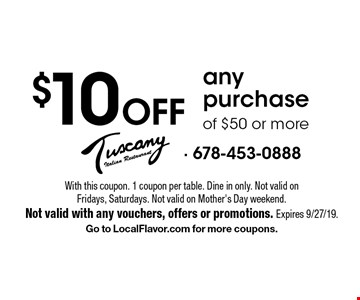 $10 Off any purchase of $50 or more. With this coupon. 1 coupon per table. Dine in only. Not valid on Fridays, Saturdays. Not valid on Mother's Day weekend.Not valid with any vouchers, offers or promotions. Expires 9/27/19. Go to LocalFlavor.com for more coupons.