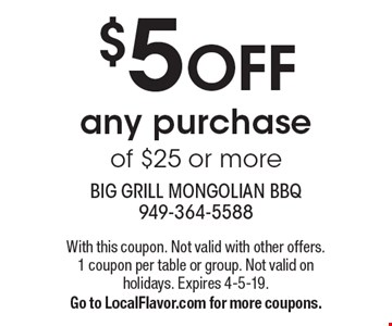 $5 OFF any purchase of $25 or more. With this coupon. Not valid with other offers. 1 coupon per table or group. Not valid on holidays. Expires 4-5-19. Go to LocalFlavor.com for more coupons.