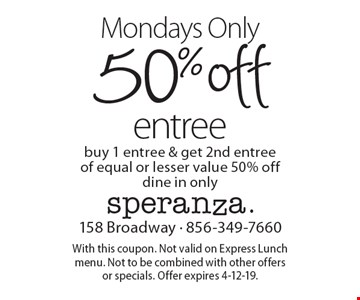 Mondays Only 50% off entree. Buy 1 entree & get 2nd entree of equal or lesser value 50% off. Dine in only. With this coupon. Not valid on Express Lunch menu. Not to be combined with other offers or specials. Offer expires 4-12-19.