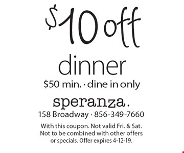 $10 off dinner $50 min. - dine in only. With this coupon. Not valid Fri. & Sat. Not to be combined with other offers or specials. Offer expires 4-12-19.