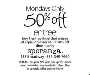 Mondays Only. 50% off entree. Buy 1 entree & get 2nd entree of equal or lesser value 50% off. Dine in only. With this coupon. Not valid on Express Lunch menu. Not to be combined with other offers or specials. Offer expires 9/6/19.