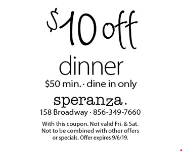 $10 off dinner. $50 min. - dine in only. With this coupon. Not valid Fri. & Sat. Not to be combined with other offers or specials. Offer expires 9/6/19.