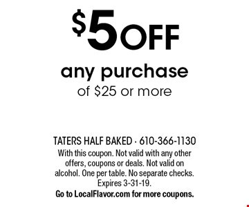 $5 OFF any purchase of $25 or more. With this coupon. Not valid with any other offers, coupons or deals. Not valid on alcohol. One per table. No separate checks.Expires 3-31-19. Go to LocalFlavor.com for more coupons.