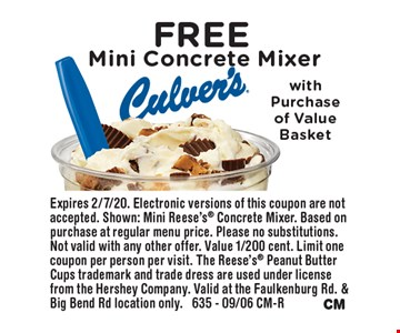 Free Mini Concrete Mixerwith Purchase of Value Basket. Expires 2/7/20. Electronic versions of this coupon are not accepted. Shown: Mini Reese's Concrete Mixer. Based on purchase at regular menu price. Please no substitutions.Not valid with any other offer. Value 1/200 cent. Limit one coupon per person per visit. The Reese's Peanut Butter Cups trademark and trade dress are used under license from the Hershey Company. Valid at the Faulkenburg Rd. & Big Bend Rd location only. 635 - 09/06 CM-R