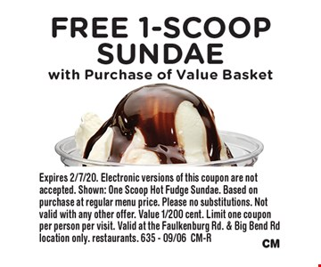 Free 1-Scoop Sundae with Purchase of Value Basket. Expires 2/7/20. Electronic versions of this coupon are not accepted. Shown: One Scoop Hot Fudge Sundae. Based on purchase at regular menu price. Please no substitutions. Not valid with any other offer. Value 1/200 cent. Limit one coupon per person per visit. Valid at the Faulkenburg Rd. & Big Bend Rd location only. restaurants. 635 - 09/06CM-R