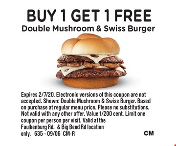 Buy 1 Get 1 Free Double Mushroom & Swiss Burger. Expires 2/7/20. Electronic versions of this coupon are not accepted. Shown: Double Mushroom & Swiss Burger. Based on purchase at regular menu price. Please no substitutions. Not valid with any other offer. Value 1/200 cent. Limit one coupon per person per visit. Valid at the Faulkenburg Rd.& Big Bend Rd location only. 635 - 09/06CM-R