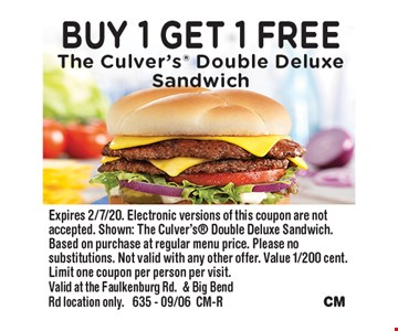 Buy 1 Get 1 Free The Culver's Double Deluxe Sandwich. Expires 2/7/20. Electronic versions of this coupon are not accepted. Shown: The Culver's Double Deluxe Sandwich. Based on purchase at regular menu price. Please no substitutions. Not valid with any other offer. Value 1/200 cent. Limit one coupon per person per visit. Valid at the Faulkenburg Rd.& Big Bend Rd location only. 635 - 09/06CM-R