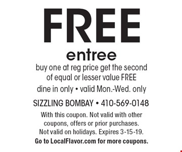 FREE entree buy one at reg price get the second of equal or lesser value FREE dine in only - valid Mon.-Wed. only. With this coupon. Not valid with other coupons, offers or prior purchases.Not valid on holidays. Expires 3-15-19. Go to LocalFlavor.com for more coupons.