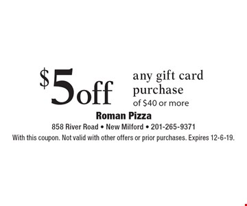 $5off any gift card purchase of $40 or more. With this coupon. Not valid with other offers or prior purchases. Expires 12-6-19.
