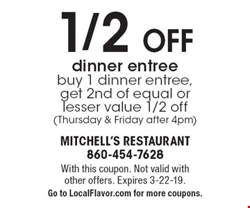 1/2 Off dinner entree buy 1 dinner entree, get 2nd of equal or lesser value 1/2 off (Thursday & Friday after 4pm). With this coupon. Not valid with other offers. Expires 3-22-19.Go to LocalFlavor.com for more coupons.
