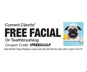 Current Clients* FREE FACIAL OR TEETH BRUSHING. Coupon Code: 1FREECLCLP. Valid with this Clipper Magazine coupon only. Not valid with any other offers. Expires 12-6-19.