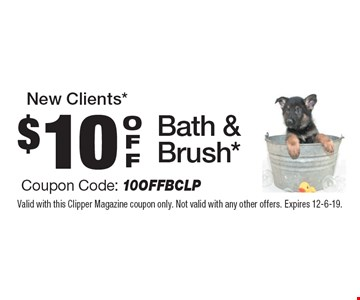 New Clients* $10 OFF Bath & Brush* Coupon Code: 10OFFBCLP. Valid with this Clipper Magazine coupon only. Not valid with any other offers. Expires 12-6-19.
