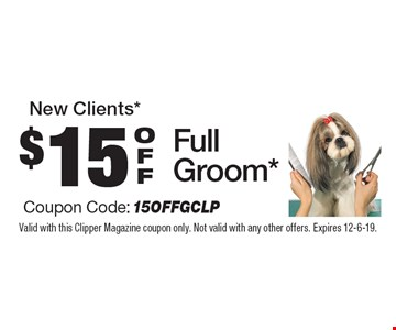 New Clients* $15 OFF Full Groom* Coupon Code: 15OFFGCLP. Valid with this Clipper Magazine coupon only. Not valid with any other offers. Expires 12-6-19.
