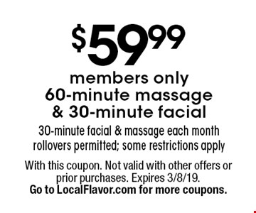 $59.99 members only 60-minute massage & 30-minute facial. 30-minute facial & massage each month. Rollovers permitted; some restrictions apply. With this coupon. Not valid with other offers or prior purchases. Expires 3/8/19. Go to LocalFlavor.com for more coupons.