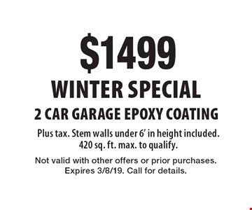 Winter Special. $1499 for 2 Car Garage Epoxy Coating. Plus tax. Stem walls under 6' in height included. 420 sq. ft. max. to qualify. Not valid with other offers or prior purchases. Expires 3/8/19. Call for details.