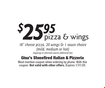 "$25.95 pizza & wings 18"" cheese pizza, 20 wings & 1 sauce choice (mild, medium or hot) (toppings or alternate sauces additional fee). Must mention coupon when ordering by phone. With this coupon. Not valid with other offers. Expires 1/31/20."