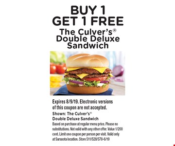 BUY 1 GET 1 FREE The Culver's Double Deluxe Sandwich. Expires 8/9/19. Electronic versions of this coupon are not accepted. Shown: The Culver's Double Deluxe Sandwich Based on purchase at regular menu price. Please no substitutions. Not valid with any other offer. Value 1/200 cent. Limit one coupon per person per visit. Valid only at Sarasota location. Store 511/528/578-6/19