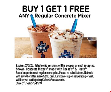 Buy 1 Get 1 Free Any Regular Concrete Mixer. Expires 2/7/20. Electronic versions of this coupon are not accepted. Shown: Concrete Mixers made with Reese's & Heath. Based on purchase at regular menu price. Please no substitutions. Not valid with any other offer. Value 1/200 cent. Limit one coupon per person per visit. Valid only at participating Culver's restaurants. Store 511/528/578-11/19