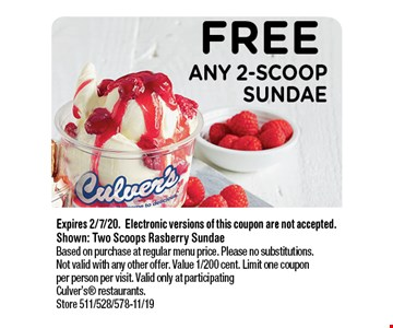 FREE ANY 2-Scoop Sundae. Expires 2/7/20.Electronic versions of this coupon are not accepted. Shown: Two Scoops Rasberry Sundae. Based on purchase at regular menu price. Please no substitutions. Not valid with any other offer. Value 1/200 cent. Limit one coupon per person per visit. Valid only at participating Culver's restaurants. Store 511/528/578-11/19