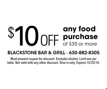 $10 off any food purchase of $35 or more. Must present coupon for discount. Excludes alcohol. Limit one per table. Not valid with any other discount. Dine in only. Expires 10/25/19.