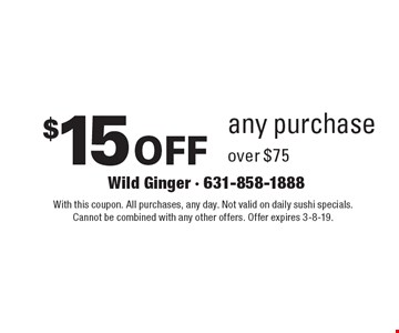 $15 off any purchase over $75. With this coupon. All purchases, any day. Not valid on daily sushi specials. Cannot be combined with any other offers. Offer expires 3-8-19.
