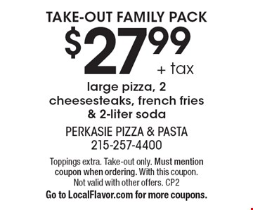 Take-out family pack $27.99 + tax large pizza, 2 cheesesteaks, french fries & 2-liter soda. Toppings extra. Take-out only. Must mention coupon when ordering. With this coupon. Not valid with other offers. CP2 Go to LocalFlavor.com for more coupons.