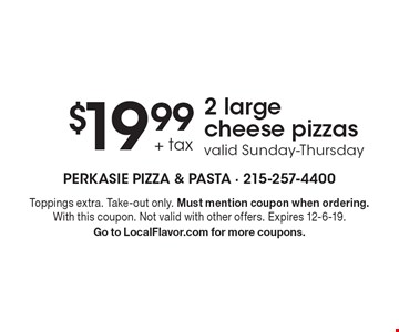 $19.99 + tax 2 large cheese pizzas. Valid Sunday-Thursday. Toppings extra. Take-out only. Must mention coupon when ordering. With this coupon. Not valid with other offers. Expires 12-6-19. Go to LocalFlavor.com for more coupons.