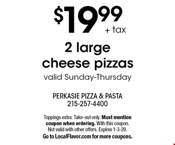 $19.99 + tax 2 large cheese pizzas valid Sunday-Thursday. Toppings extra. Take-out only. Must mention coupon when ordering. With this coupon. Not valid with other offers. Expires 1-3-20. Go to LocalFlavor.com for more coupons.
