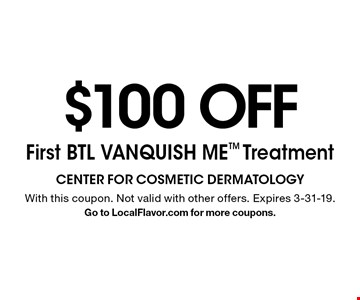 $100 OFF First BTL VANQUISH ME Treatment. With this coupon. Not valid with other offers. Expires 3-31-19. Go to LocalFlavor.com for more coupons.